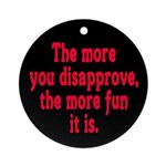 The more you disapprove, the Ornament (Round)