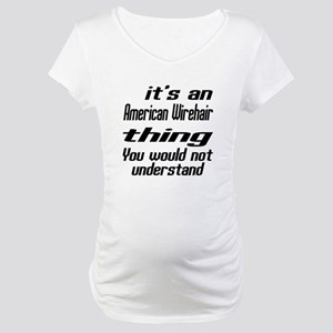 American Wirehair Thing You Woul Maternity T-Shirt