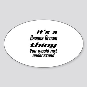 Havana Brown Thing You Would Not Un Sticker (Oval)