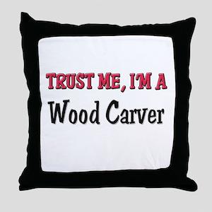 Trust Me I'm a Wood Carver Throw Pillow