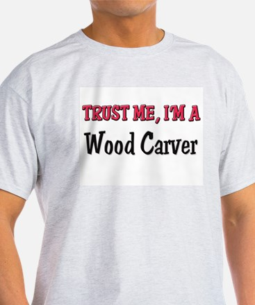 Trust Me I'm a Wood Carver T-Shirt