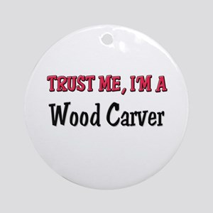 Trust Me I'm a Wood Carver Ornament (Round)