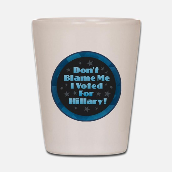 Don't Blame Me I Voted for Hillary Shot Glass