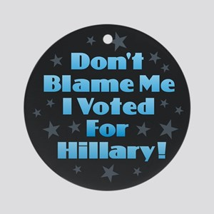 Don't Blame Me I Voted for Hillary Round Ornament