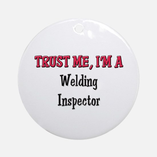 Trust Me I'm a Welding Inspector Ornament (Round)
