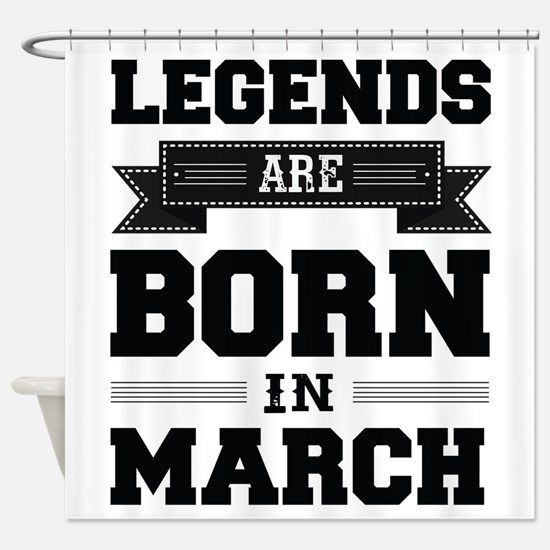Legends Are Born In March Shower Curtain