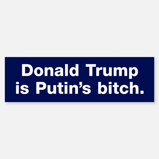 Trump Is Putin's Bitch Bumper Bumper Bumper Sticker