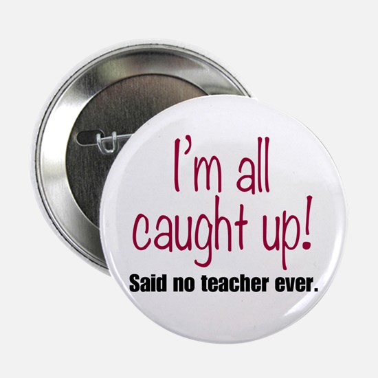 """I'm All Caught Up Teach 2.25"""" Button (10 pack)"""