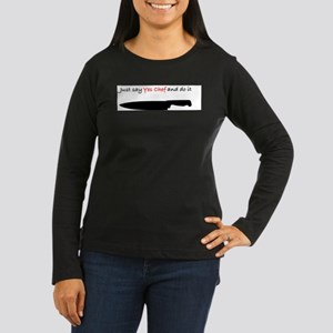 Just say yes chef Long Sleeve T-Shirt