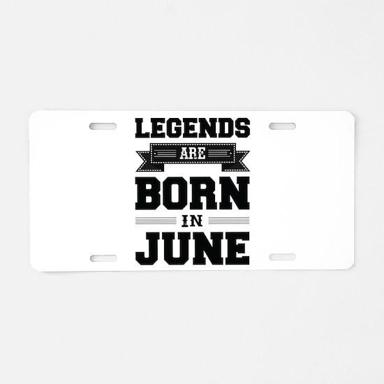 Legends Are Born In June Aluminum License Plate