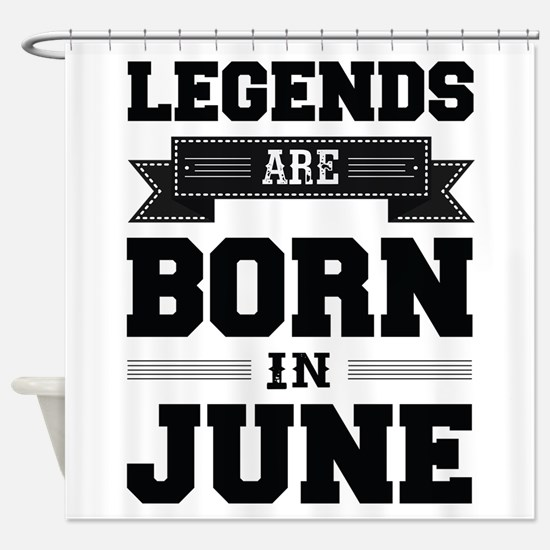 Legends Are Born In June Shower Curtain
