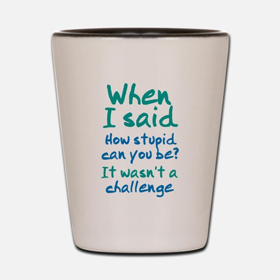 How Stupid Can You Be Shot Glass