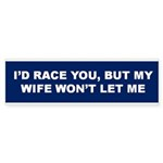 I'd Race You But My Wife Won't Let Me Bumper Stick