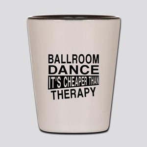 Ballroom Dance It Is Cheaper Than Thera Shot Glass