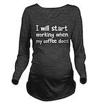 When My Coffee Start Long Sleeve Maternity T-Shirt