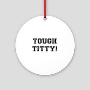 TOUGH TITTY!- Round Ornament