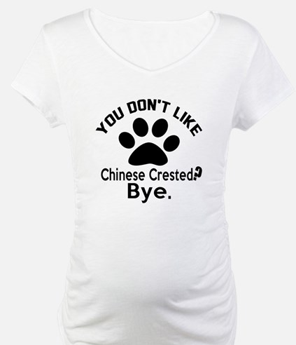You Do Not Like Chinese Crested Shirt