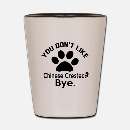 You Do Not Like Chinese Crested Dog ? B Shot Glass