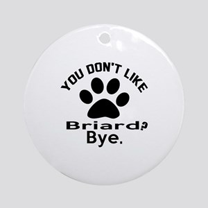 You Do Not Like Briard Dog ? Bye Round Ornament