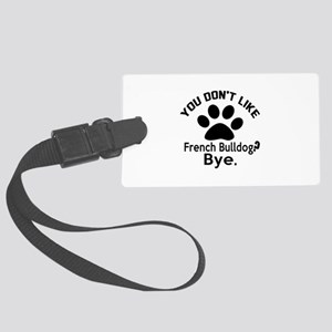 You Do Not Like French bulldog D Large Luggage Tag