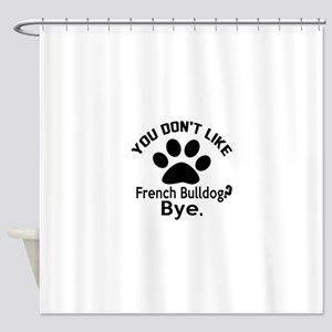 You Do Not Like French bulldog Dog Shower Curtain