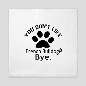 You Do Not Like French bulldog Dog ? B Queen Duvet