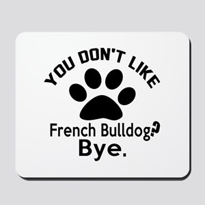 You Do Not Like French bulldog Dog ? Bye Mousepad