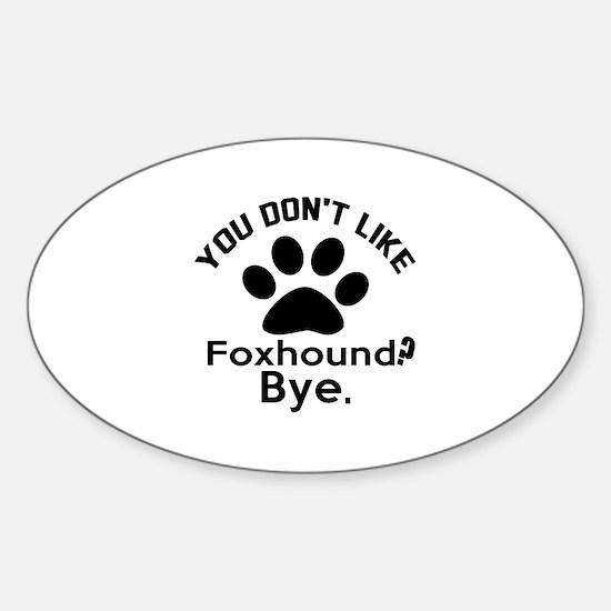 You Do Not Like Foxhound Dog ? Bye Sticker (Oval)