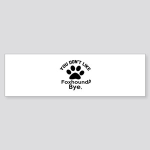 You Do Not Like Foxhound Dog ? By Sticker (Bumper)