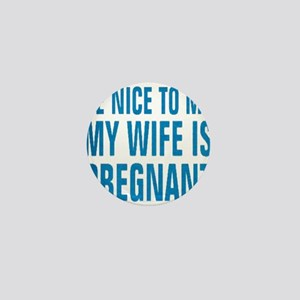 BE NICE TO ME MY WIFE IS PREGNANT Mini Button