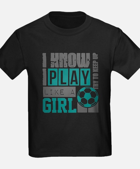 I Know I Play Soccer Like A Girl T Shirt T-Shirt