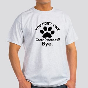 You Do Not Like Great Pyrenees Dog ? Light T-Shirt