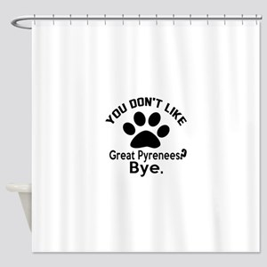You Do Not Like Great Pyrenees Dog Shower Curtain