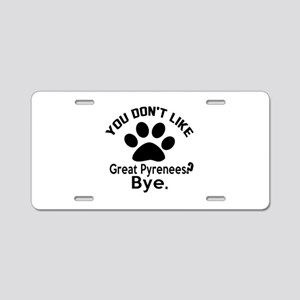 You Do Not Like Great Pyren Aluminum License Plate
