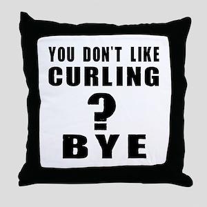 You Do Not Like Curling ? Bye Throw Pillow
