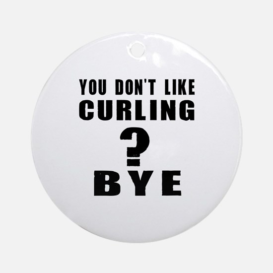 You Do Not Like Curling ? Bye Round Ornament
