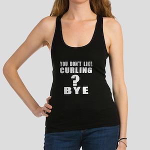 You Do Not Like Curling ? Bye Racerback Tank Top