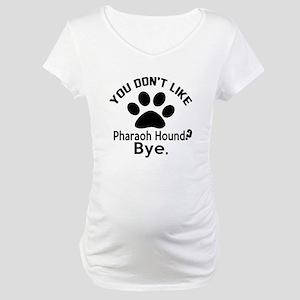 You Do Not Like Pharaoh Hound Do Maternity T-Shirt