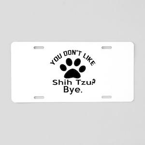 You Do Not Like Shih Tzu Do Aluminum License Plate