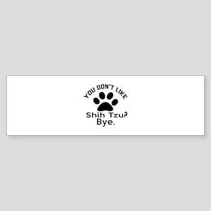 You Do Not Like Shih Tzu Dog ? By Sticker (Bumper)