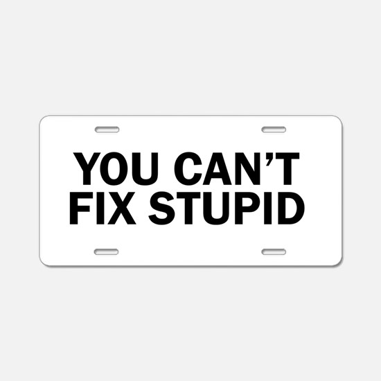 you cant fix stupid funny h Aluminum License Plate
