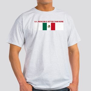 75 PERCENT MEXICAN IS BETTER  Light T-Shirt