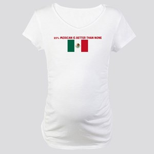 25 PERCENT MEXICAN IS BETTER  Maternity T-Shirt