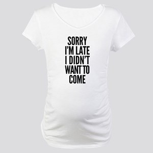 Sorry I'm Late I didn't want to Maternity T-Shirt