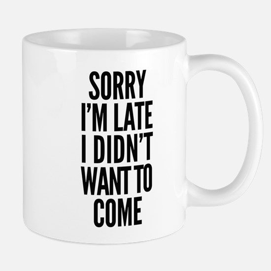 Sorry I'm Late I didn't want to come Mugs
