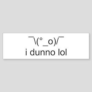i dunno lol Bumper Sticker