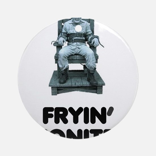 FRYIN TONITE! ELECTRIC CHAIR! Round Ornament