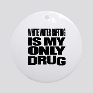 White Water Rafting Is My Only Drug Round Ornament