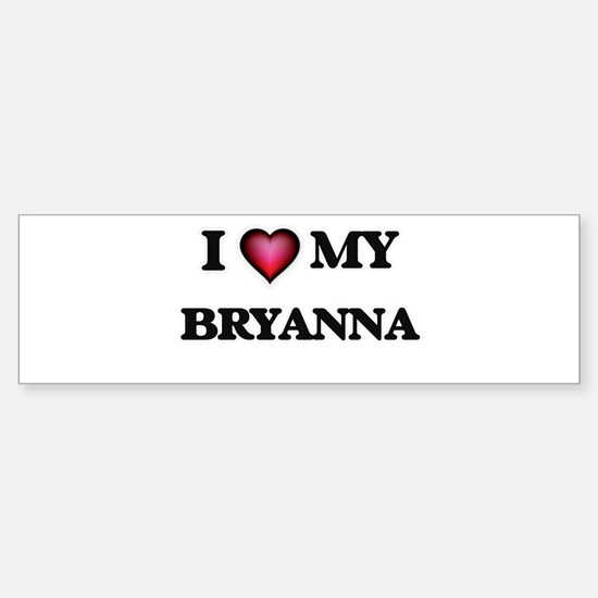 I love my Bryanna Bumper Bumper Bumper Sticker