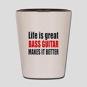 Life Is Great Bass Guitar Makes It Bett Shot Glass